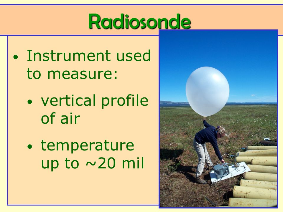 Radiosonde Instrument used to measure: vertical profile of air