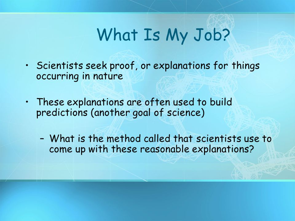 What Is My Job Scientists seek proof, or explanations for things occurring in nature.