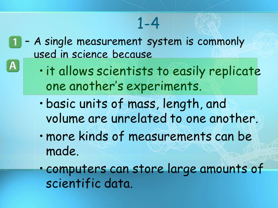 1-4 A single measurement system is commonly used in science because. it allows scientists to easily replicate one another's experiments.