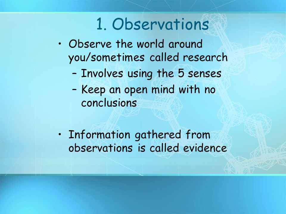1. Observations Observe the world around you/sometimes called research