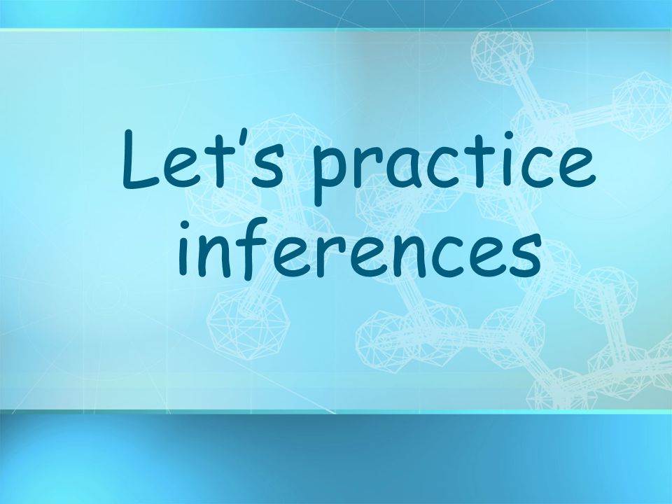 Let's practice inferences