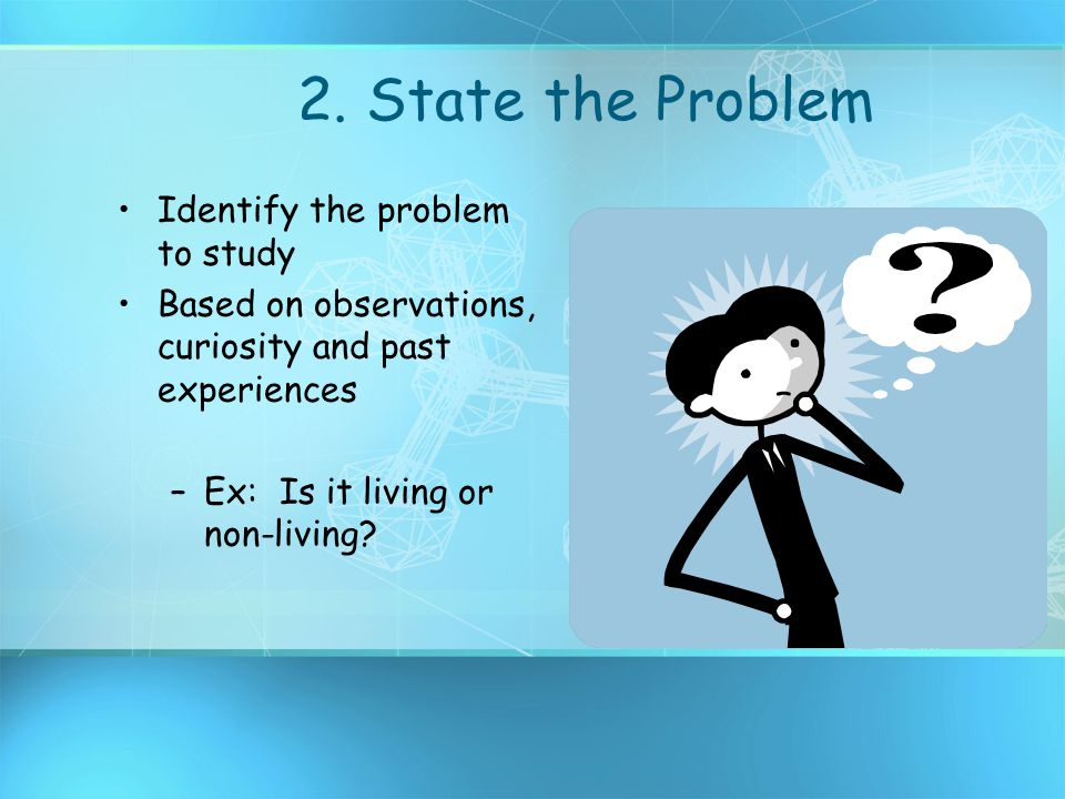 2. State the Problem Identify the problem to study