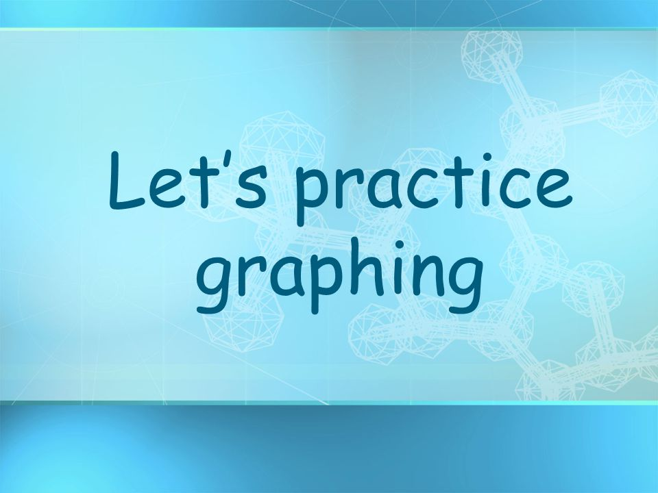 Let's practice graphing