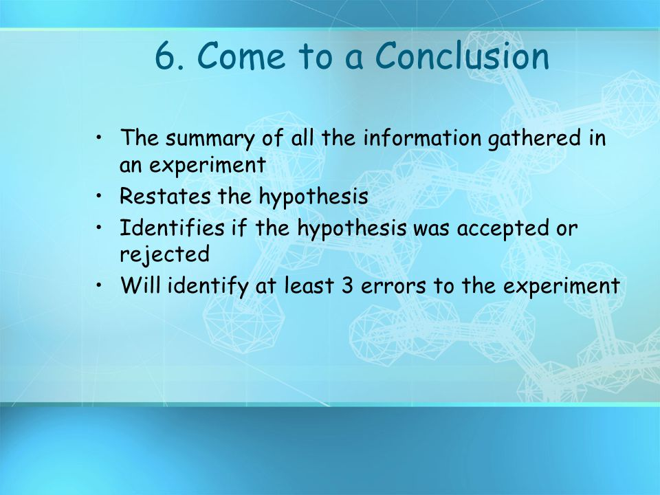 6. Come to a Conclusion The summary of all the information gathered in an experiment. Restates the hypothesis.