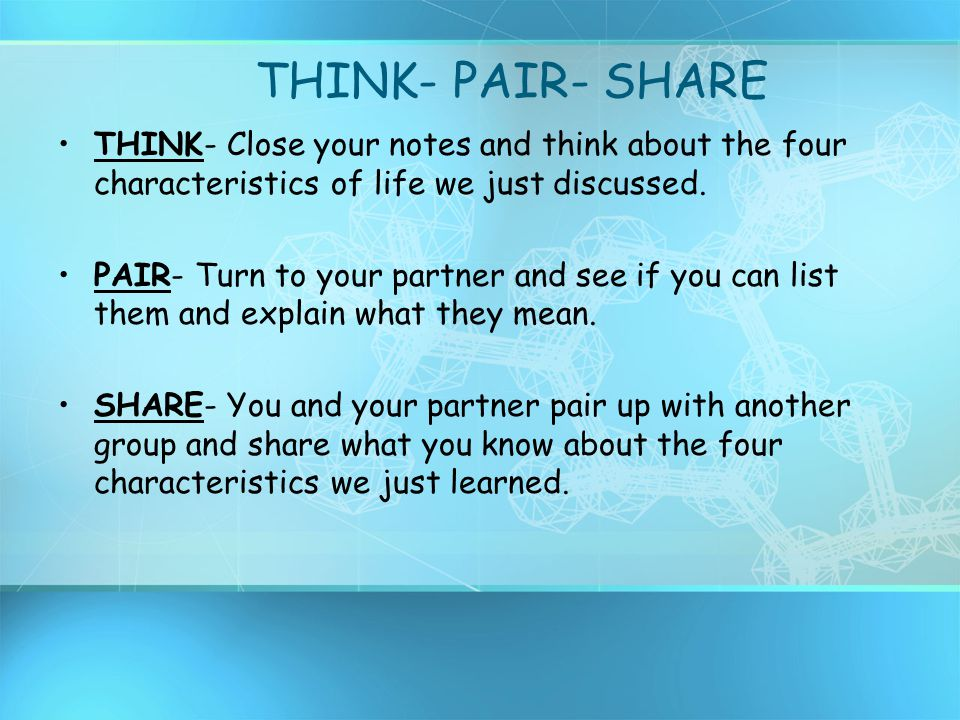 THINK- PAIR- SHARE THINK- Close your notes and think about the four characteristics of life we just discussed.