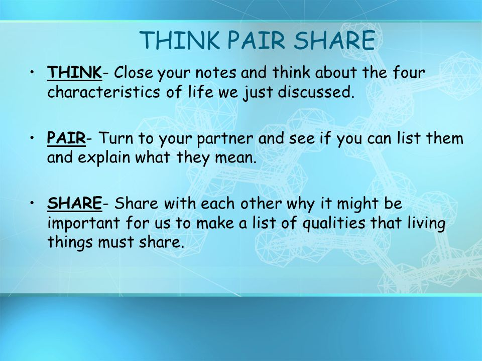 THINK PAIR SHARE THINK- Close your notes and think about the four characteristics of life we just discussed.