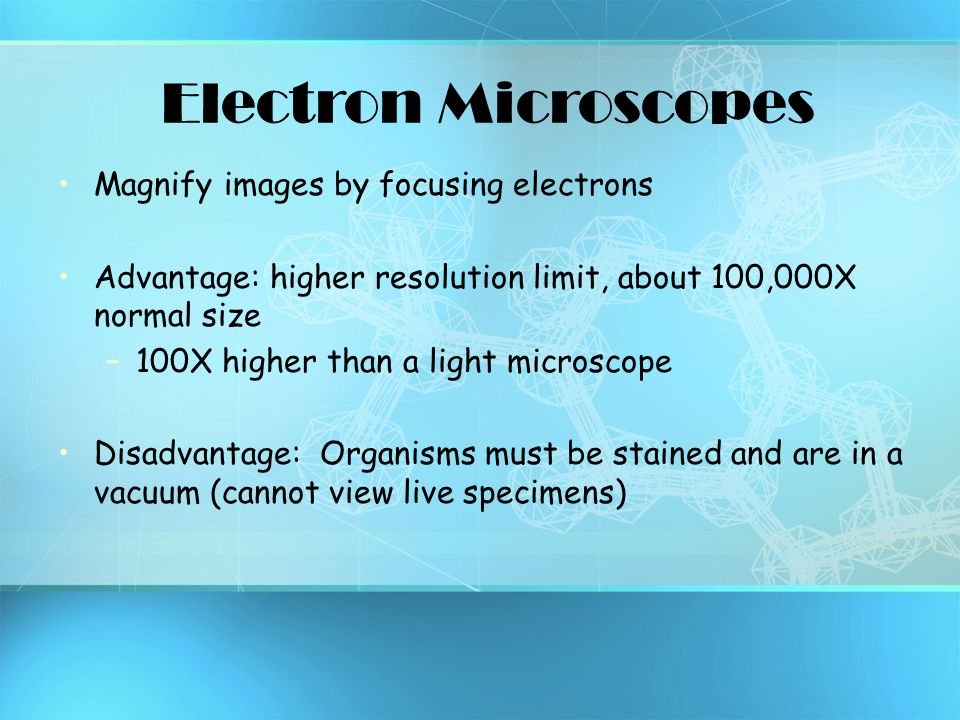 Electron Microscopes Magnify images by focusing electrons