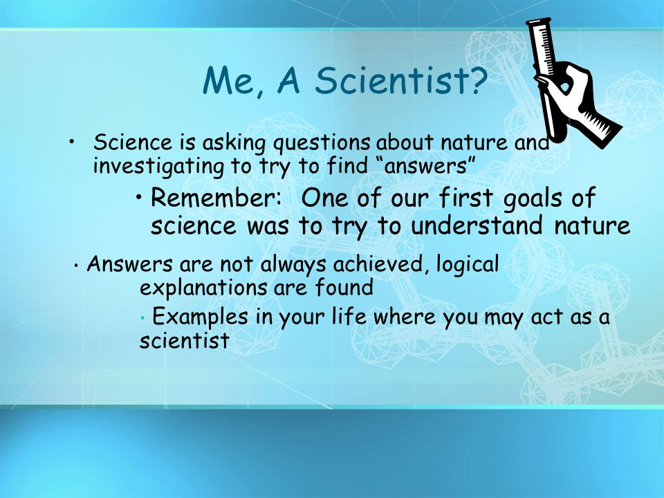 Me, A Scientist Science is asking questions about nature and investigating to try to find answers