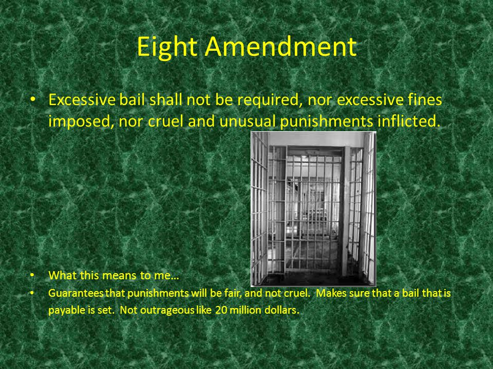 Eight Amendment Excessive bail shall not be required, nor excessive fines imposed, nor cruel and unusual punishments inflicted.