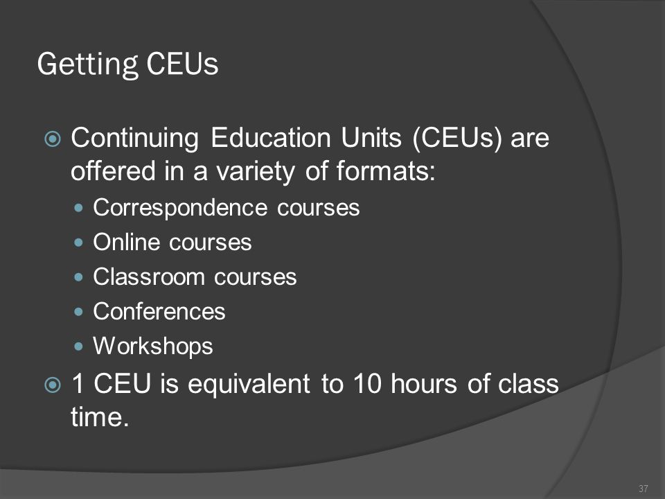 Getting CEUs Continuing Education Units (CEUs) are offered in a variety of formats: Correspondence courses.