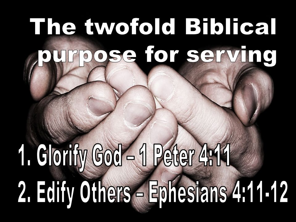The twofold Biblical purpose for serving. 1. Glorify God – 1 Peter 4:11.