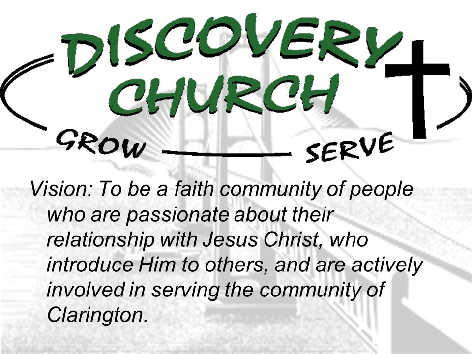 Vision: To be a faith community of people who are passionate about their relationship with Jesus Christ, who introduce Him to others, and are actively involved in serving the community of Clarington.