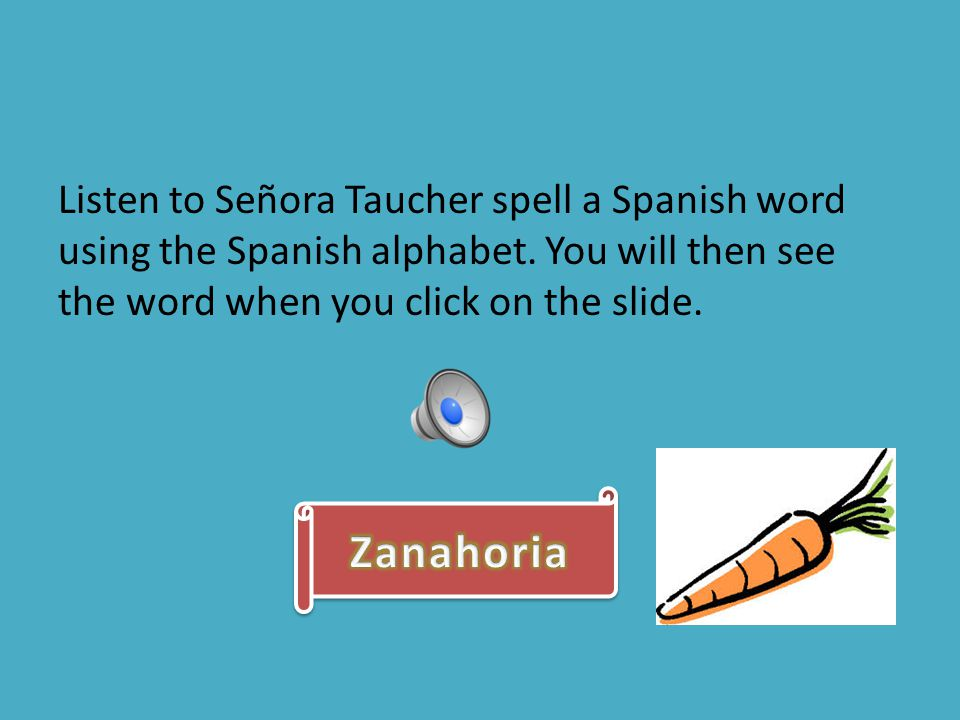 Listen to Señora Taucher spell a Spanish word using the Spanish alphabet. You will then see the word when you click on the slide.