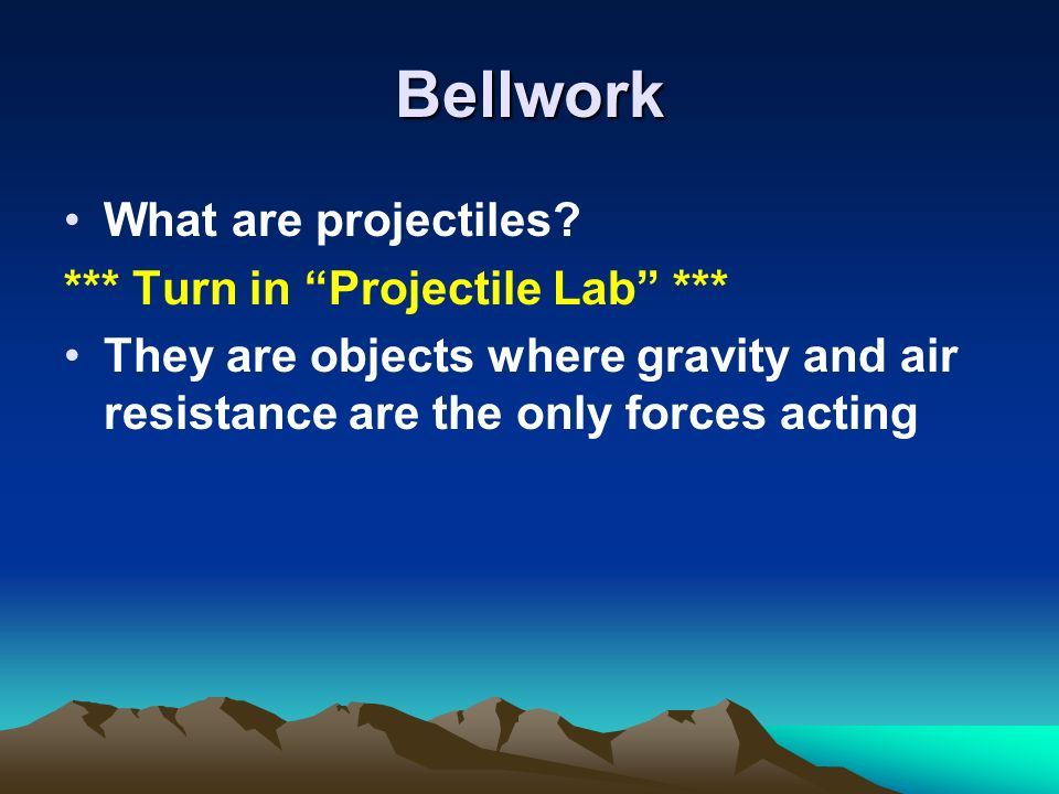 Bellwork What are projectiles *** Turn in Projectile Lab ***