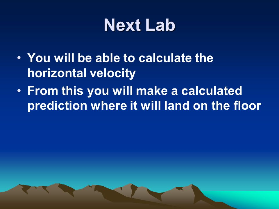 Next Lab You will be able to calculate the horizontal velocity