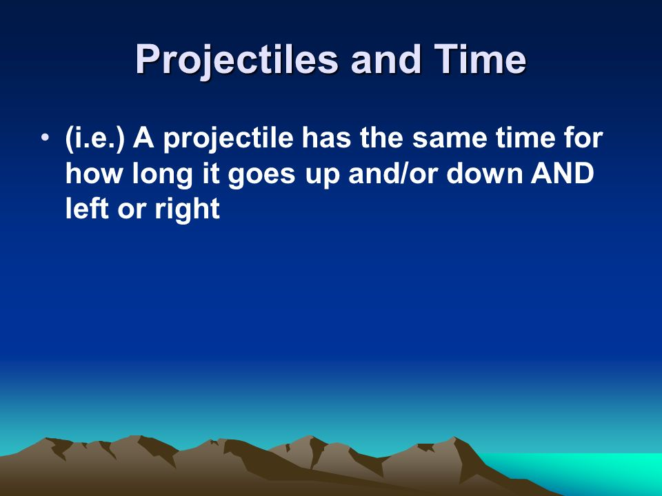 Projectiles and Time (i.e.) A projectile has the same time for how long it goes up and/or down AND left or right.