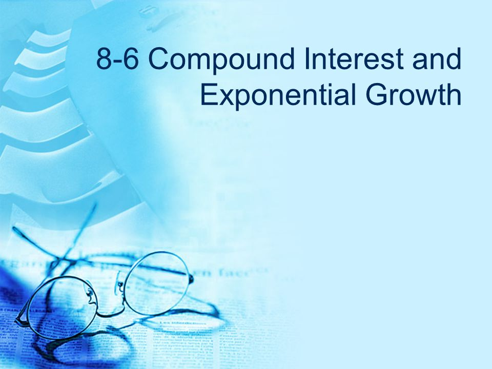 8-6 Compound Interest and Exponential Growth