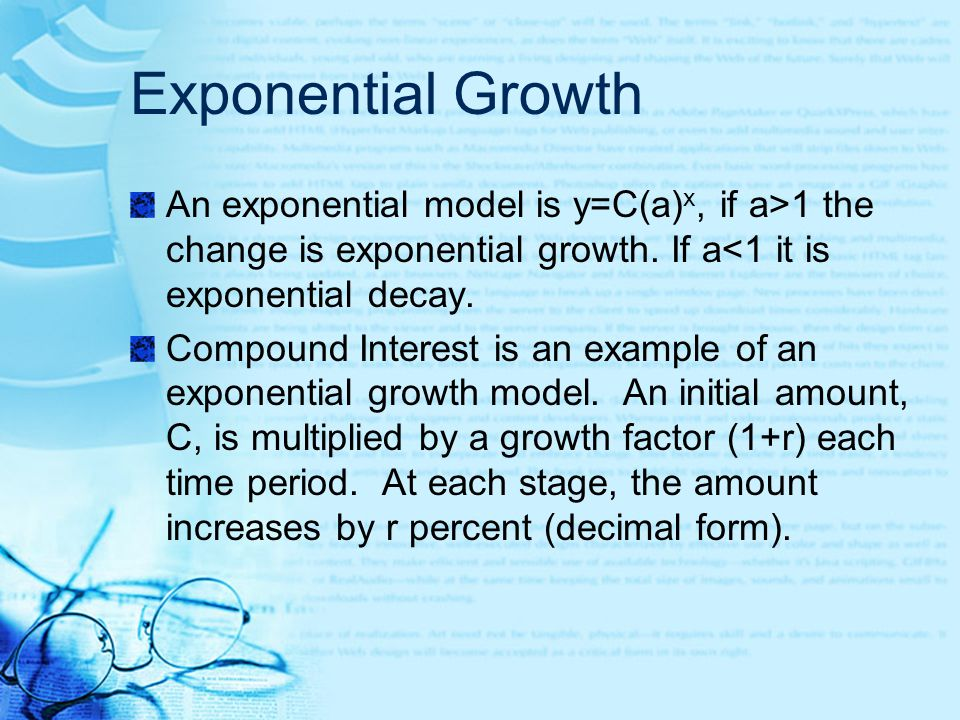 Exponential Growth An exponential model is y=C(a)x, if a>1 the change is exponential growth. If a<1 it is exponential decay.