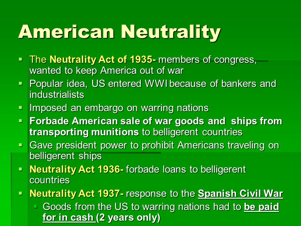 American Neutrality The Neutrality Act of 1935- members of congress, wanted to keep America out of war.