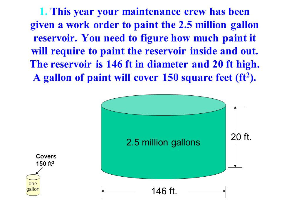 1. This year your maintenance crew has been given a work order to paint the 2.5 million gallon reservoir. You need to figure how much paint it will require to paint the reservoir inside and out. The reservoir is 146 ft in diameter and 20 ft high. A gallon of paint will cover 150 square feet (ft2).