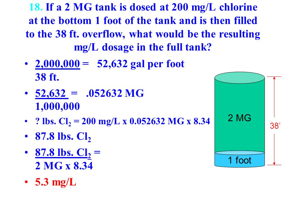 18. If a 2 MG tank is dosed at 200 mg/L chlorine at the bottom 1 foot of the tank and is then filled to the 38 ft. overflow, what would be the resulting mg/L dosage in the full tank