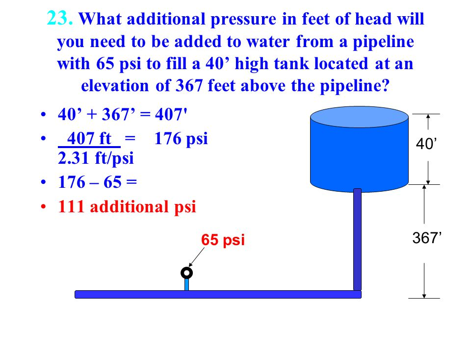 23. What additional pressure in feet of head will you need to be added to water from a pipeline with 65 psi to fill a 40' high tank located at an elevation of 367 feet above the pipeline