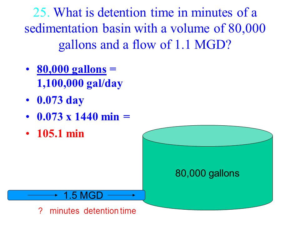 25. What is detention time in minutes of a sedimentation basin with a volume of 80,000 gallons and a flow of 1.1 MGD