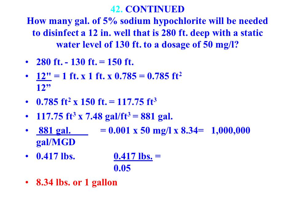 42. CONTINUED How many gal. of 5% sodium hypochlorite will be needed to disinfect a 12 in. well that is 280 ft. deep with a static water level of 130 ft. to a dosage of 50 mg/l