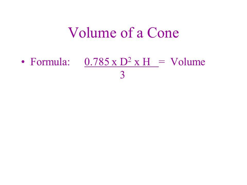 Volume of a Cone Formula: 0.785 x D2 x H = Volume 3