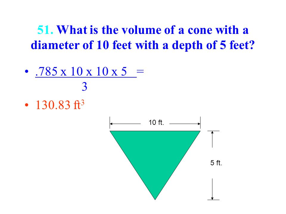51. What is the volume of a cone with a diameter of 10 feet with a depth of 5 feet