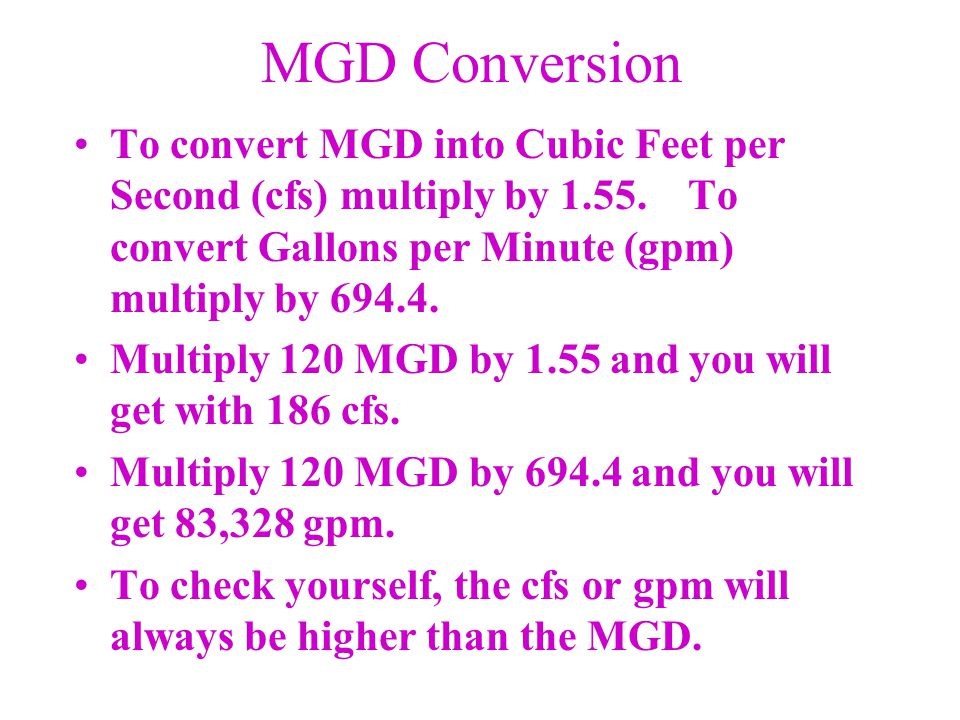 MGD Conversion To convert MGD into Cubic Feet per Second (cfs) multiply by 1.55. To convert Gallons per Minute (gpm) multiply by 694.4.