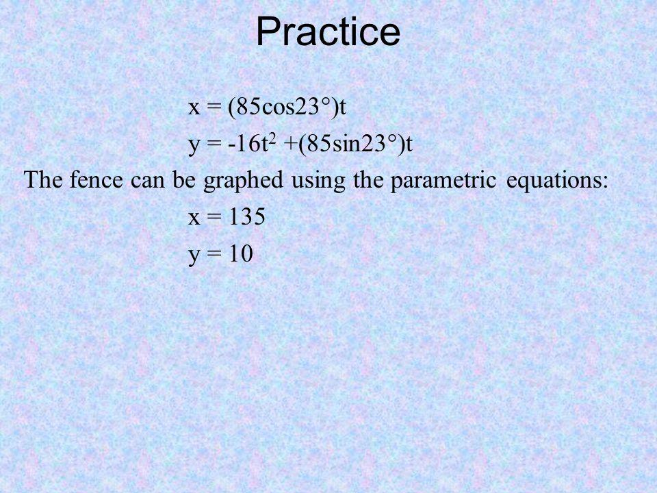 Practice x = (85cos23°)t y = -16t2 +(85sin23°)t