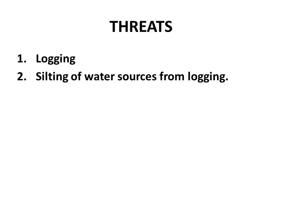 THREATS Logging Silting of water sources from logging.