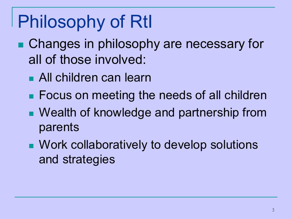 Philosophy of RtI Changes in philosophy are necessary for all of those involved: All children can learn.