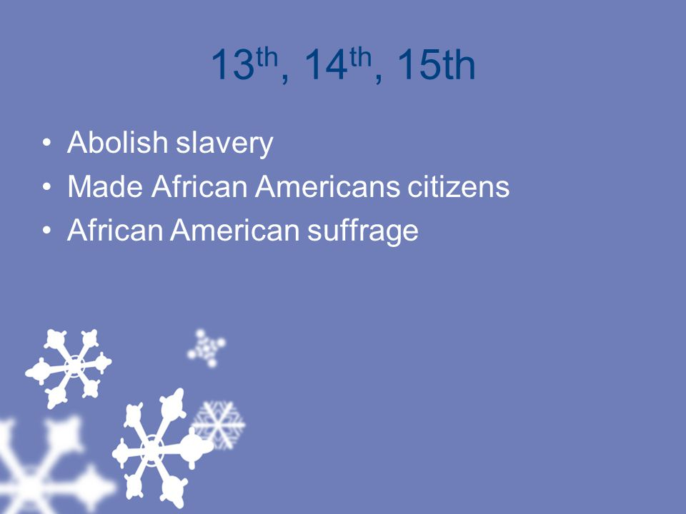 13th, 14th, 15th Abolish slavery Made African Americans citizens