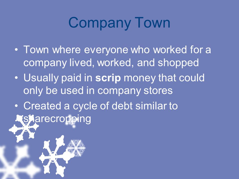 Company Town Town where everyone who worked for a company lived, worked, and shopped.