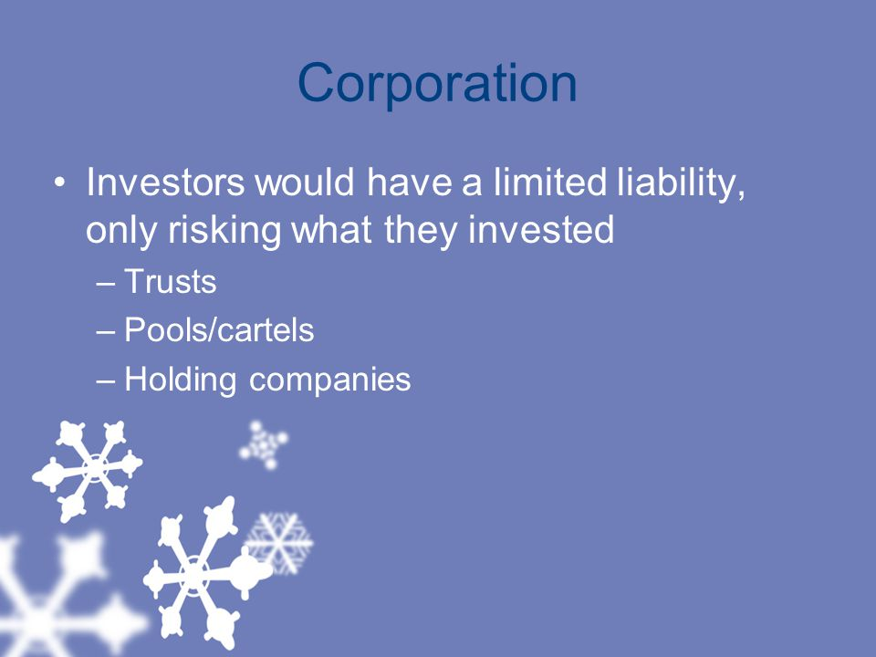 Corporation Investors would have a limited liability, only risking what they invested. Trusts. Pools/cartels.