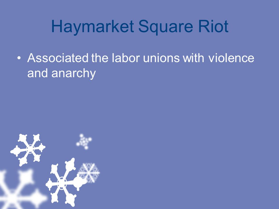 Haymarket Square Riot Associated the labor unions with violence and anarchy