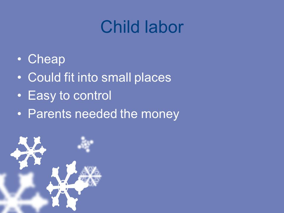 Child labor Cheap Could fit into small places Easy to control