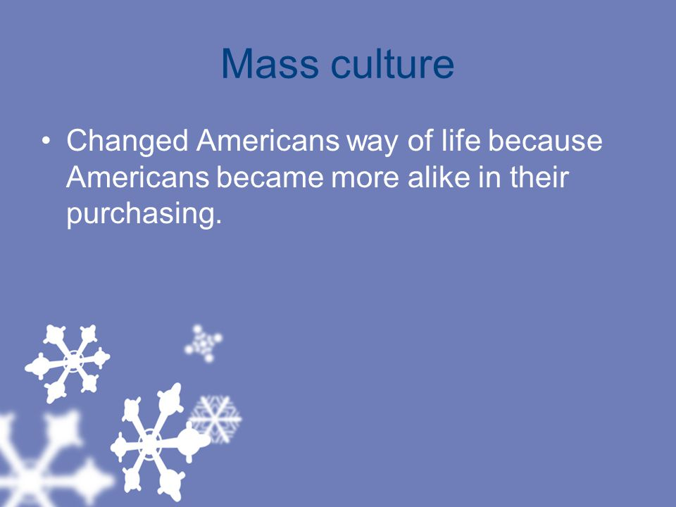 Mass culture Changed Americans way of life because Americans became more alike in their purchasing.