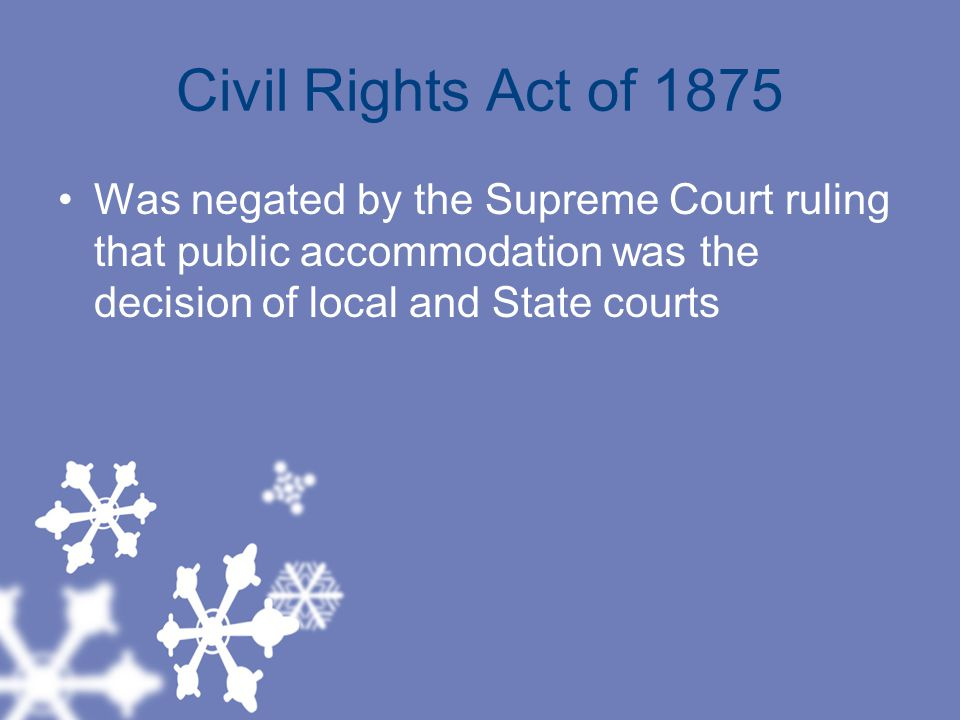 Civil Rights Act of 1875 Was negated by the Supreme Court ruling that public accommodation was the decision of local and State courts.