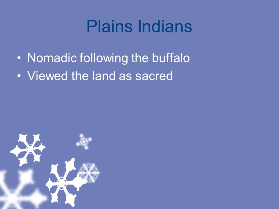 Plains Indians Nomadic following the buffalo Viewed the land as sacred