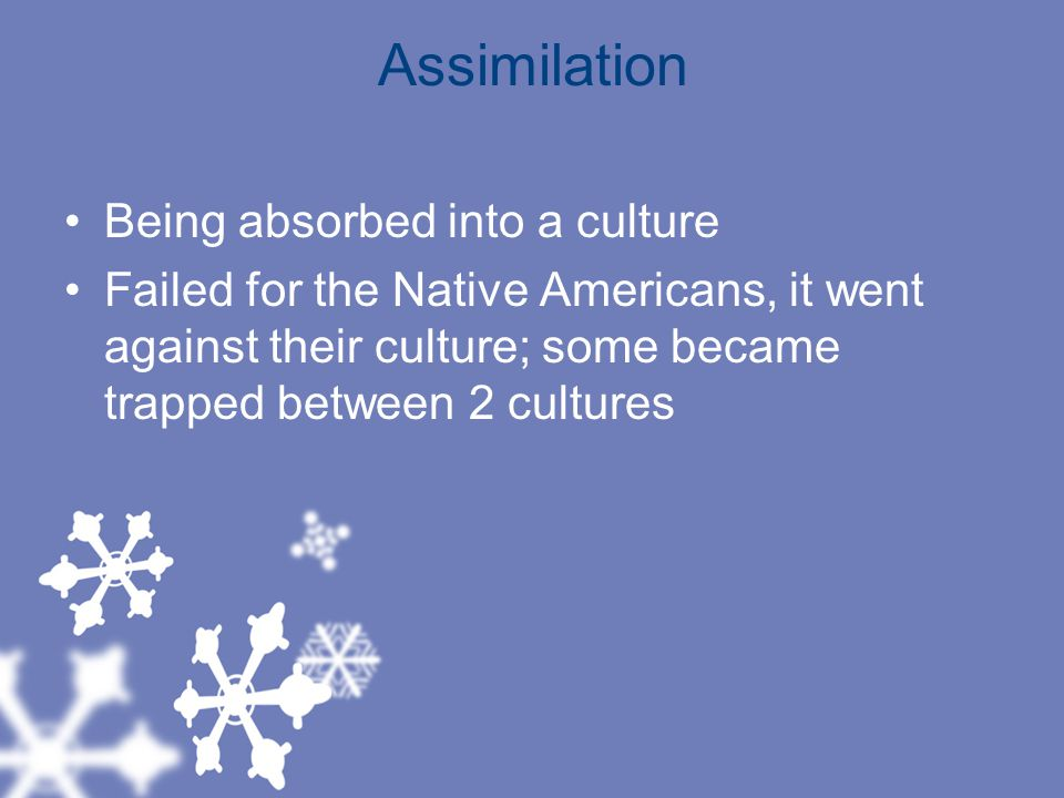 Assimilation Being absorbed into a culture
