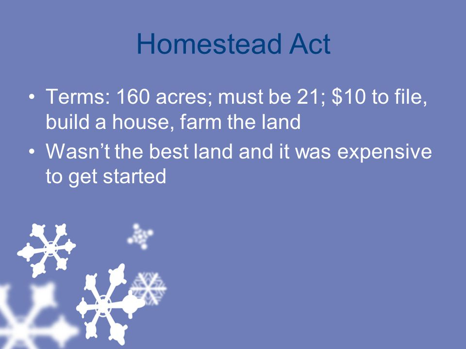 Homestead Act Terms: 160 acres; must be 21; $10 to file, build a house, farm the land.