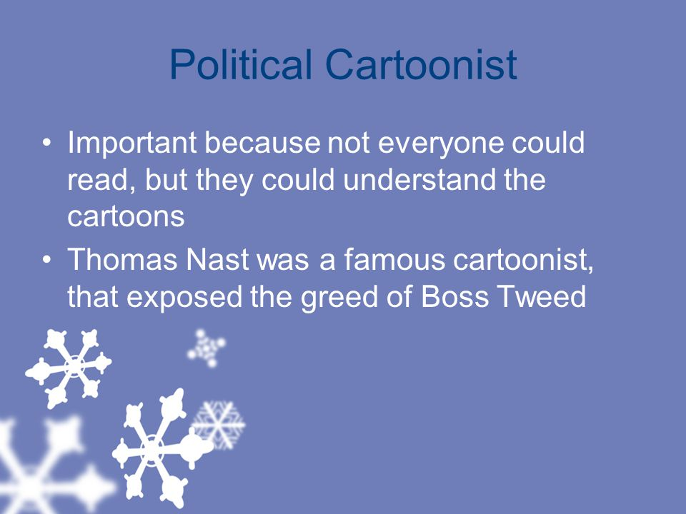 Political Cartoonist Important because not everyone could read, but they could understand the cartoons.