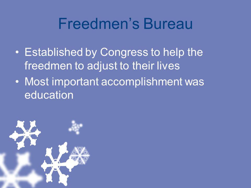 Freedmen's Bureau Established by Congress to help the freedmen to adjust to their lives.