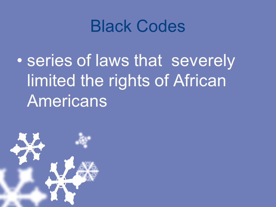 Black Codes series of laws that severely limited the rights of African Americans