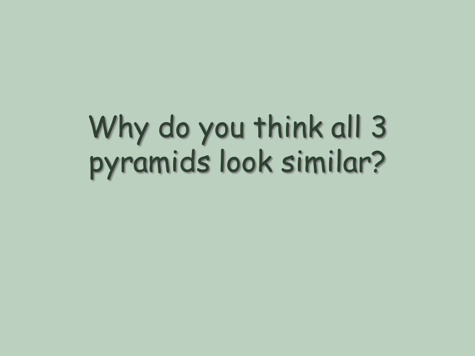 Why do you think all 3 pyramids look similar