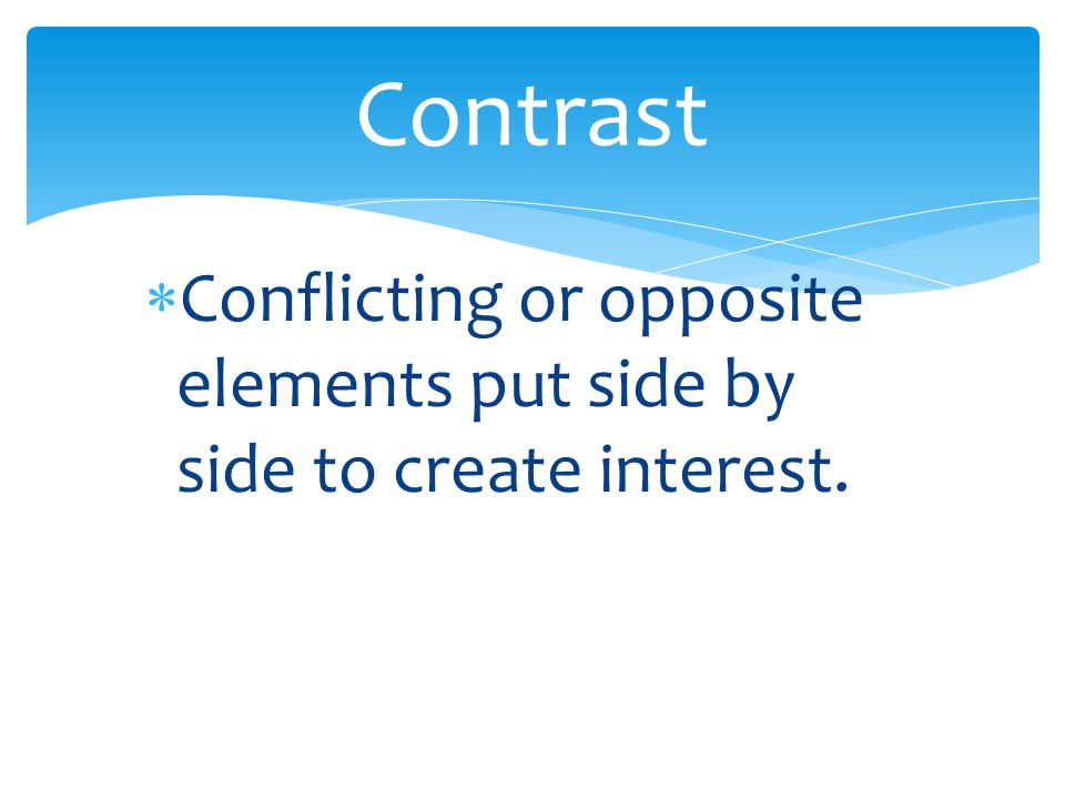 Contrast Conflicting or opposite elements put side by side to create interest.