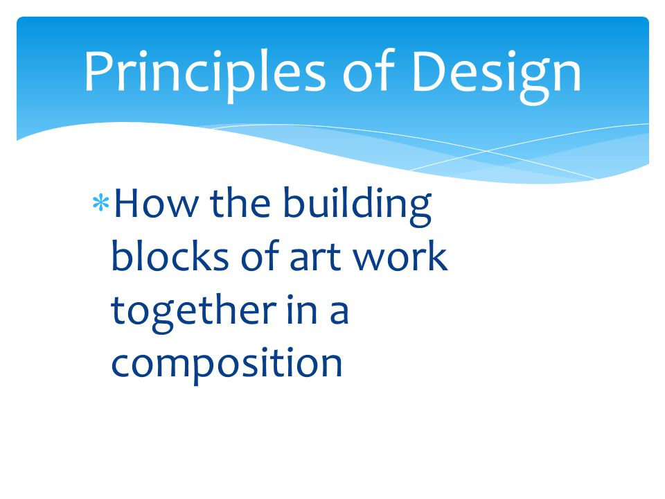 Principles of Design How the building blocks of art work together in a composition